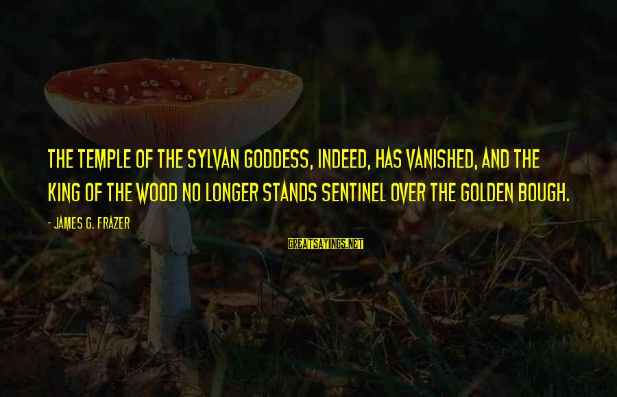 Golden Bough Sayings By James G. Frazer: The temple of the sylvan goddess, indeed, has vanished, and the King of the Wood