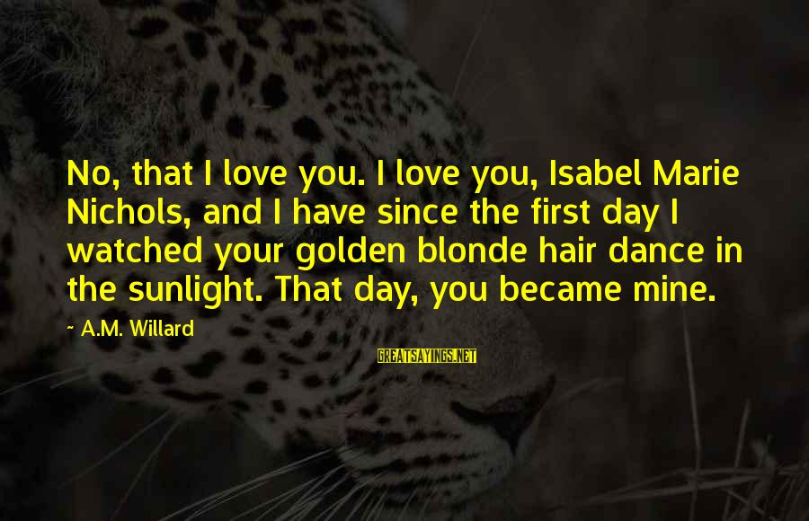 Golden Hair Sayings By A.M. Willard: No, that I love you. I love you, Isabel Marie Nichols, and I have since