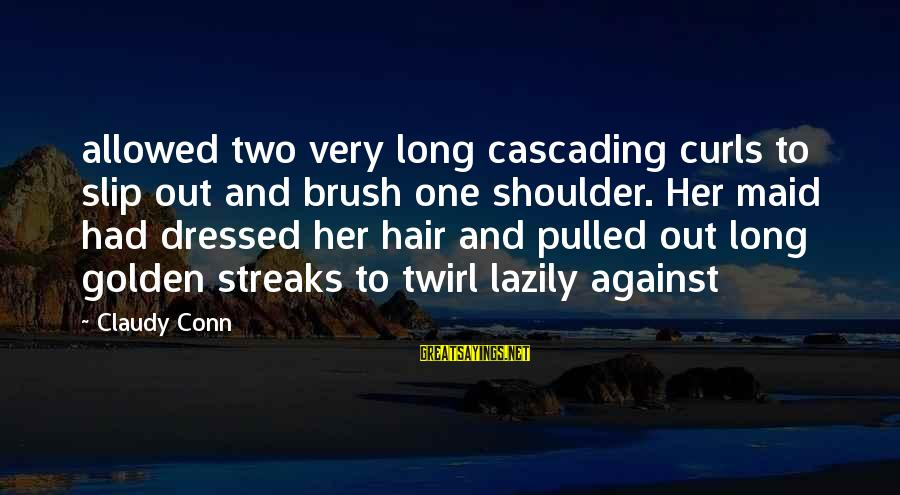Golden Hair Sayings By Claudy Conn: allowed two very long cascading curls to slip out and brush one shoulder. Her maid