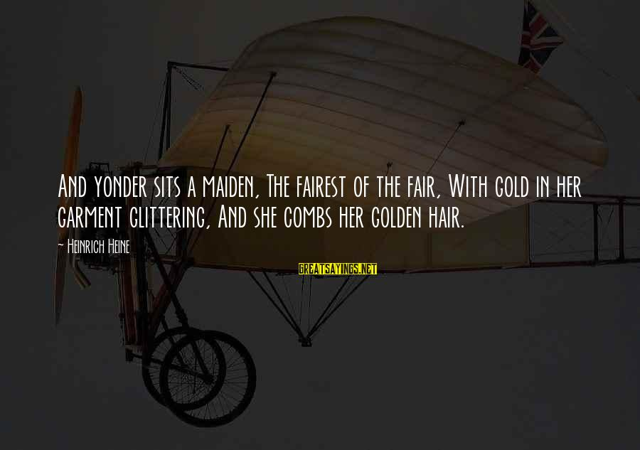 Golden Hair Sayings By Heinrich Heine: And yonder sits a maiden, The fairest of the fair, With gold in her garment
