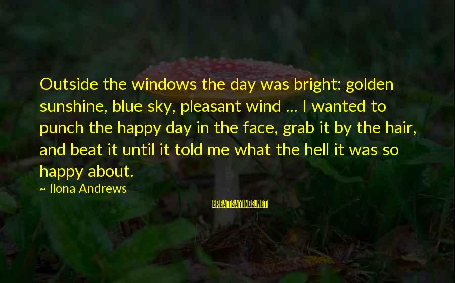 Golden Hair Sayings By Ilona Andrews: Outside the windows the day was bright: golden sunshine, blue sky, pleasant wind ... I