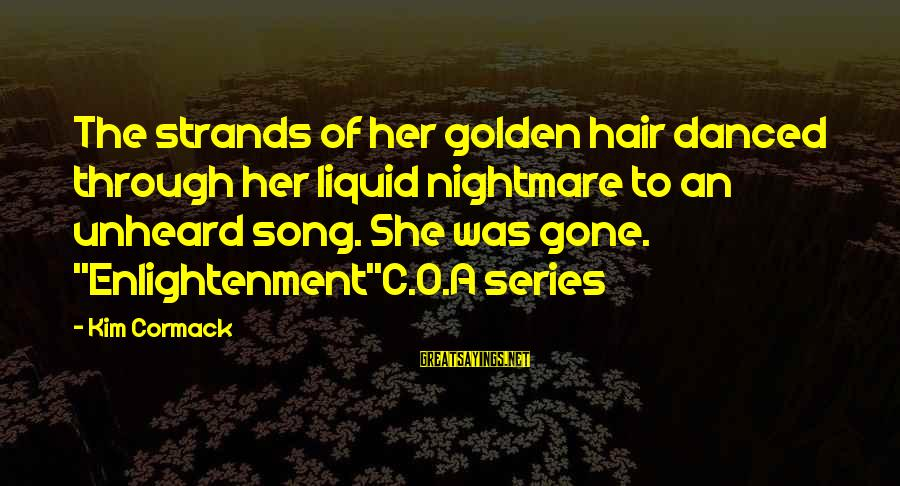 Golden Hair Sayings By Kim Cormack: The strands of her golden hair danced through her liquid nightmare to an unheard song.