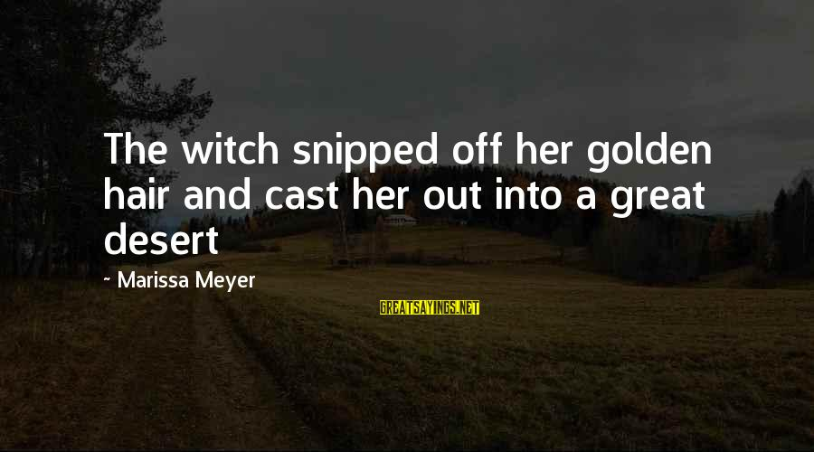 Golden Hair Sayings By Marissa Meyer: The witch snipped off her golden hair and cast her out into a great desert