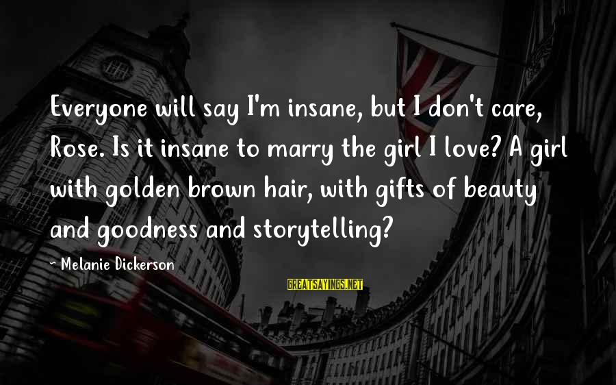 Golden Hair Sayings By Melanie Dickerson: Everyone will say I'm insane, but I don't care, Rose. Is it insane to marry