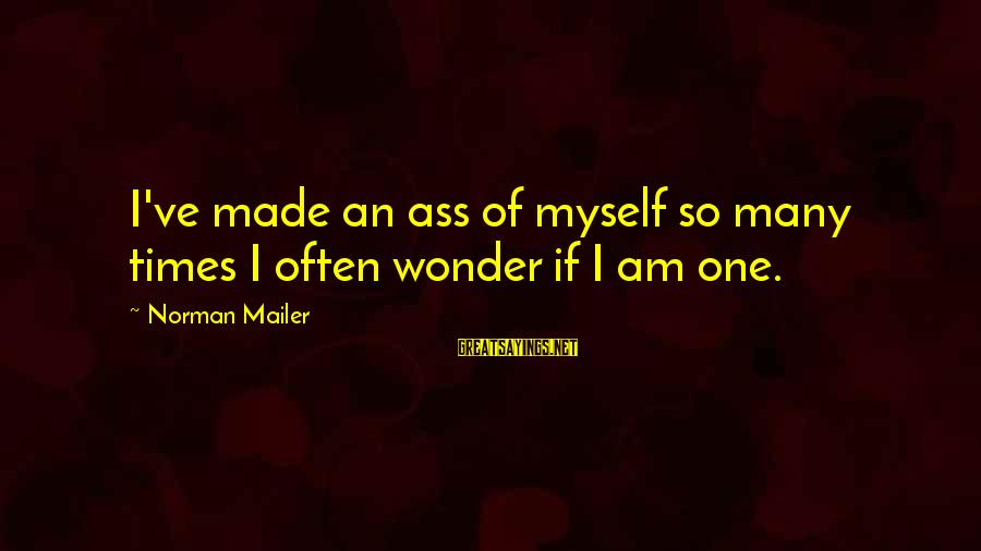 Goldner Sayings By Norman Mailer: I've made an ass of myself so many times I often wonder if I am
