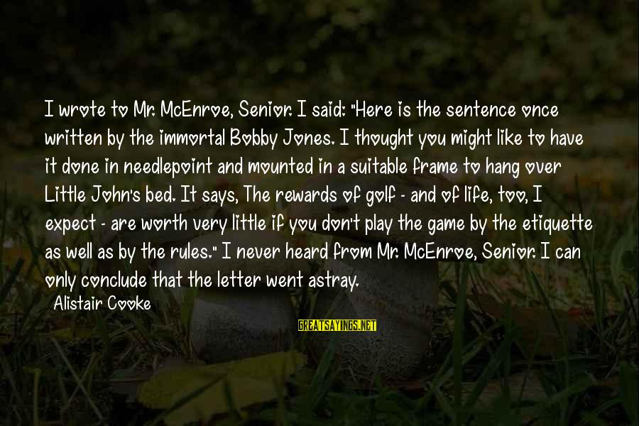 "Golf And Life Sayings By Alistair Cooke: I wrote to Mr. McEnroe, Senior. I said: ""Here is the sentence once written by"