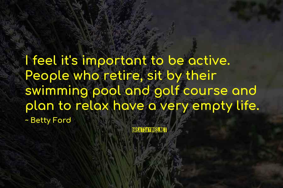 Golf And Life Sayings By Betty Ford: I feel it's important to be active. People who retire, sit by their swimming pool