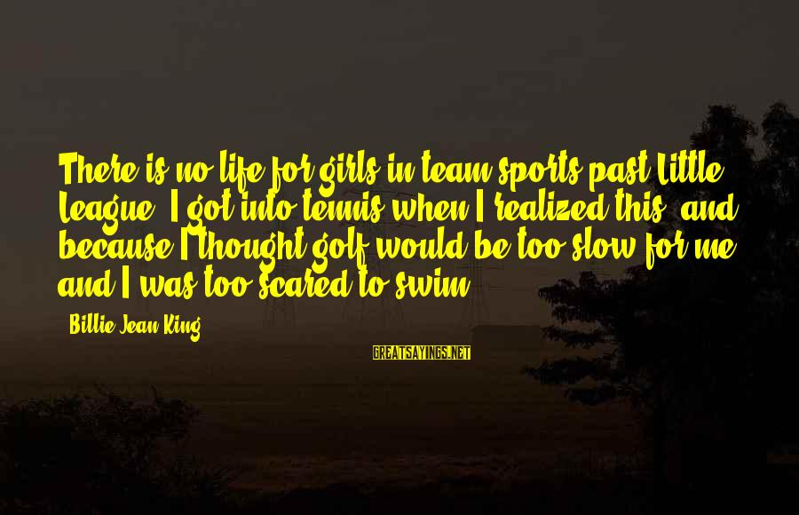 Golf And Life Sayings By Billie Jean King: There is no life for girls in team sports past Little League. I got into