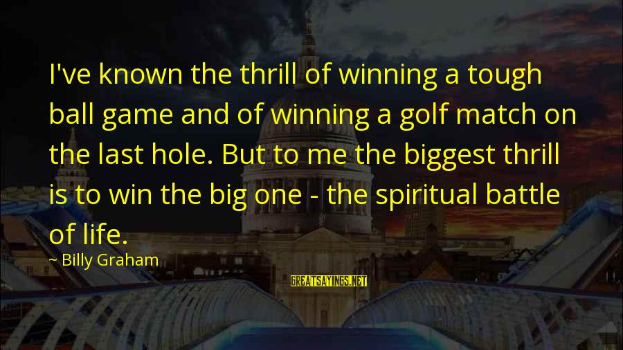 Golf And Life Sayings By Billy Graham: I've known the thrill of winning a tough ball game and of winning a golf