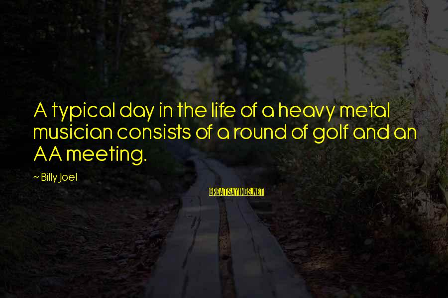 Golf And Life Sayings By Billy Joel: A typical day in the life of a heavy metal musician consists of a round