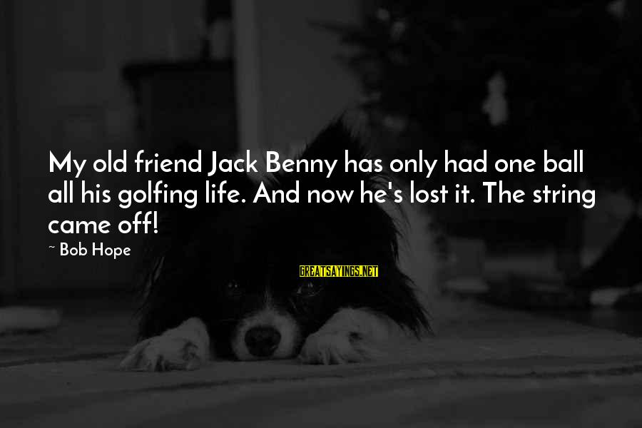 Golf And Life Sayings By Bob Hope: My old friend Jack Benny has only had one ball all his golfing life. And