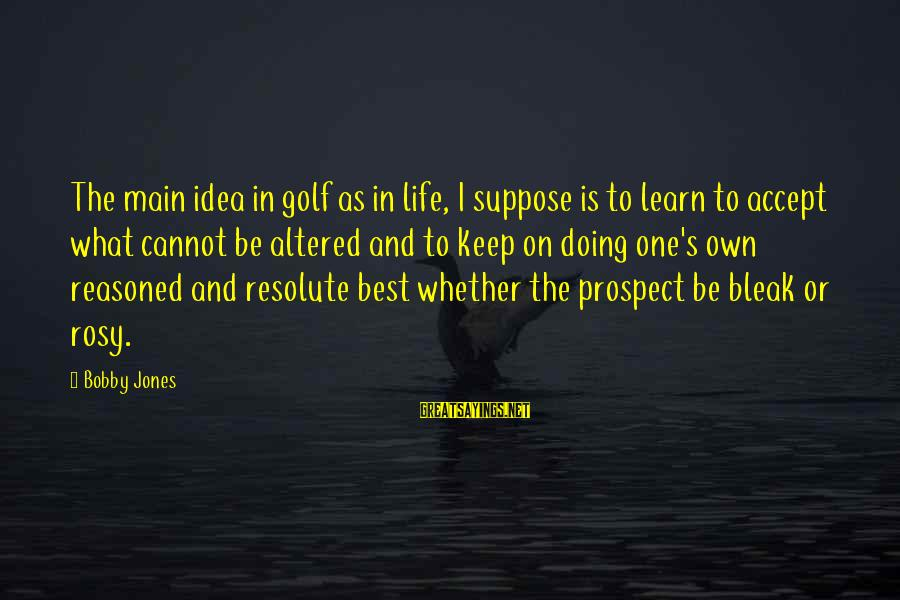 Golf And Life Sayings By Bobby Jones: The main idea in golf as in life, I suppose is to learn to accept