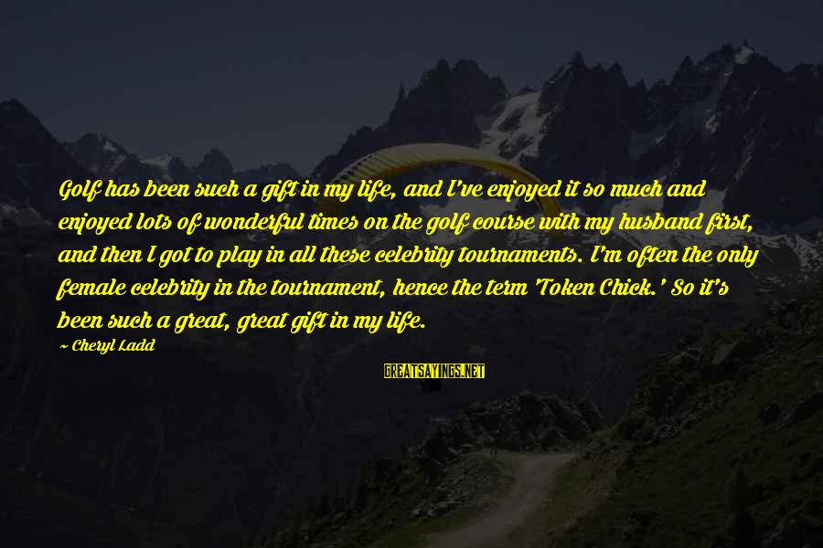 Golf And Life Sayings By Cheryl Ladd: Golf has been such a gift in my life, and I've enjoyed it so much