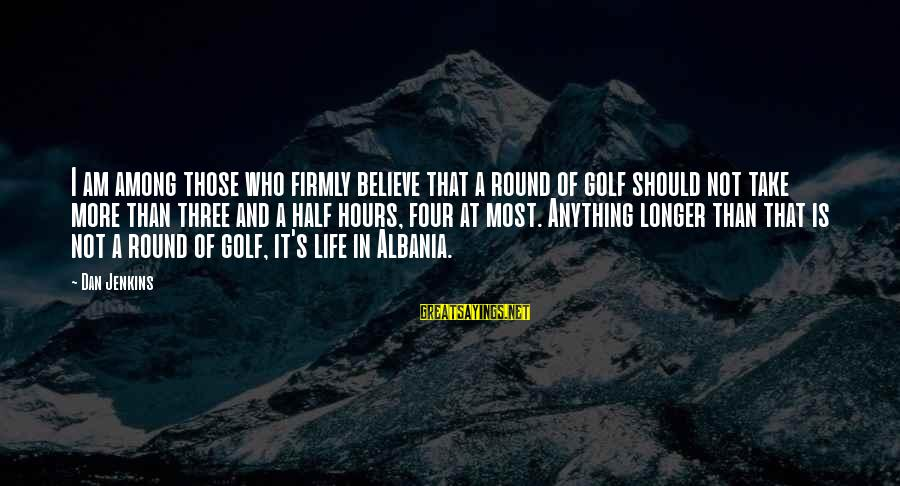 Golf And Life Sayings By Dan Jenkins: I am among those who firmly believe that a round of golf should not take