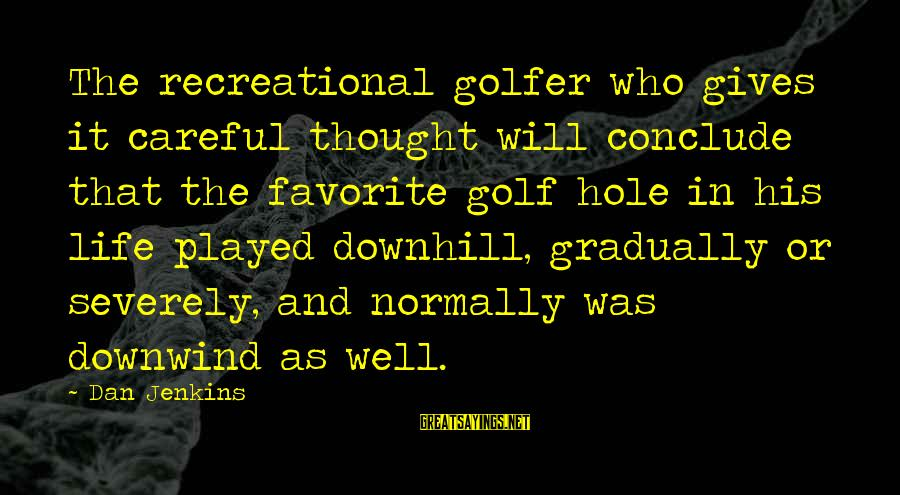 Golf And Life Sayings By Dan Jenkins: The recreational golfer who gives it careful thought will conclude that the favorite golf hole