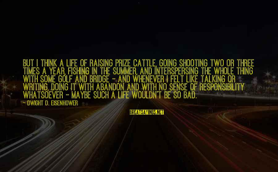 Golf And Life Sayings By Dwight D. Eisenhower: But I think a life of raising prize cattle, going shooting two or three times