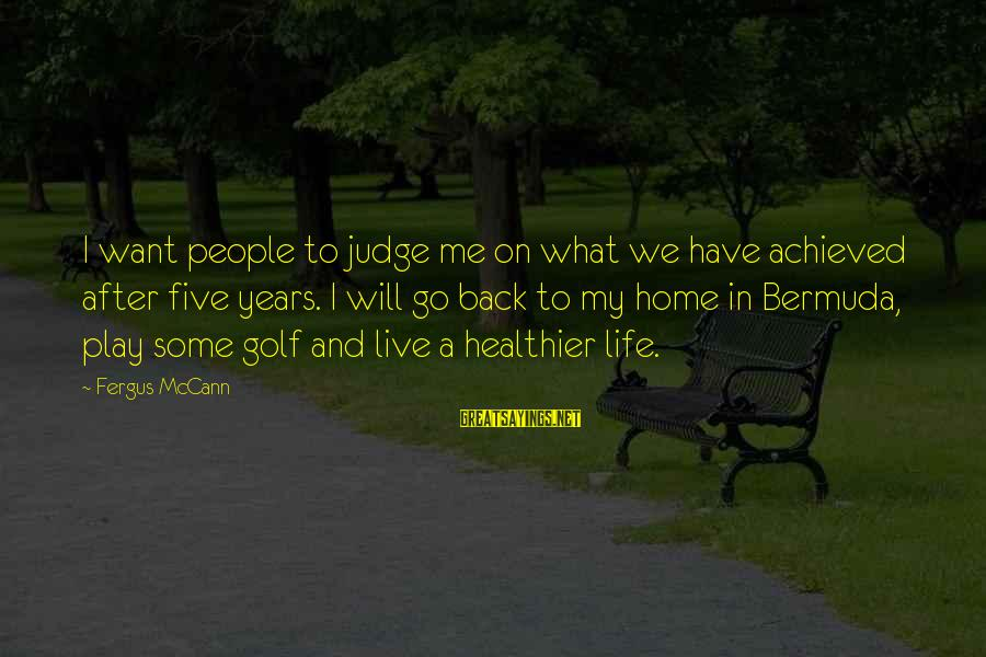 Golf And Life Sayings By Fergus McCann: I want people to judge me on what we have achieved after five years. I