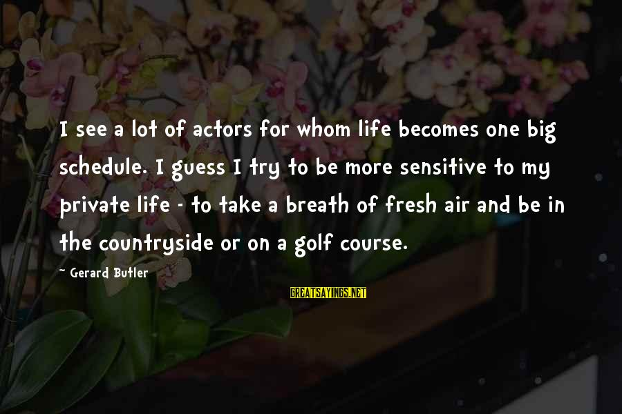 Golf And Life Sayings By Gerard Butler: I see a lot of actors for whom life becomes one big schedule. I guess