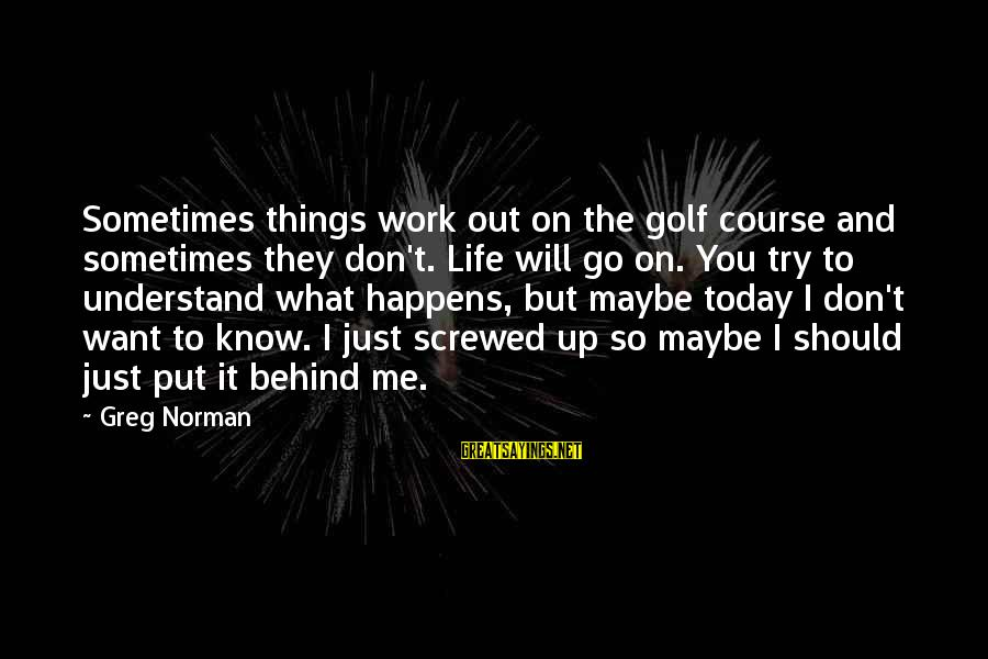 Golf And Life Sayings By Greg Norman: Sometimes things work out on the golf course and sometimes they don't. Life will go