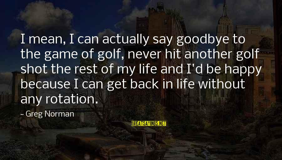 Golf And Life Sayings By Greg Norman: I mean, I can actually say goodbye to the game of golf, never hit another