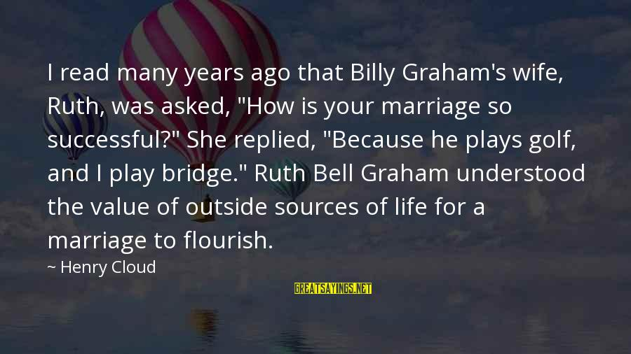 "Golf And Life Sayings By Henry Cloud: I read many years ago that Billy Graham's wife, Ruth, was asked, ""How is your"