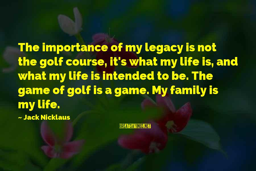 Golf And Life Sayings By Jack Nicklaus: The importance of my legacy is not the golf course, it's what my life is,