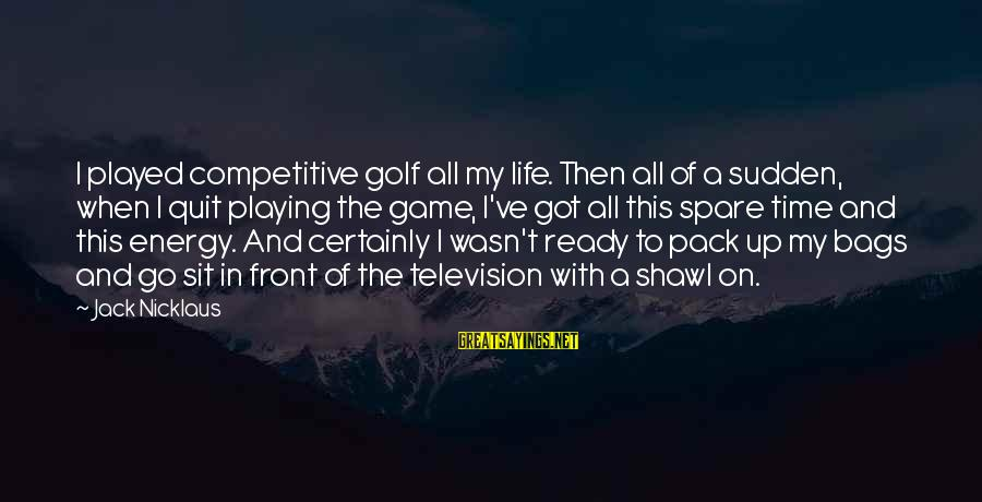 Golf And Life Sayings By Jack Nicklaus: I played competitive golf all my life. Then all of a sudden, when I quit