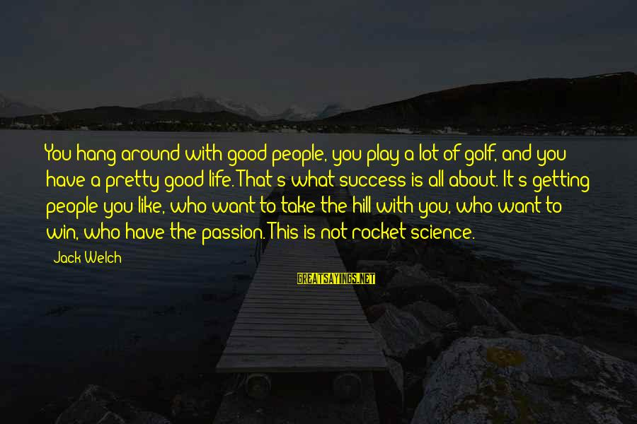 Golf And Life Sayings By Jack Welch: You hang around with good people, you play a lot of golf, and you have