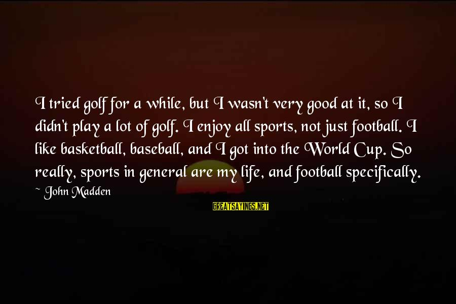 Golf And Life Sayings By John Madden: I tried golf for a while, but I wasn't very good at it, so I