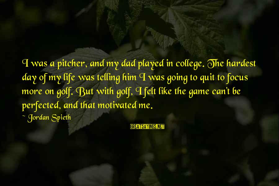 Golf And Life Sayings By Jordan Spieth: I was a pitcher, and my dad played in college. The hardest day of my