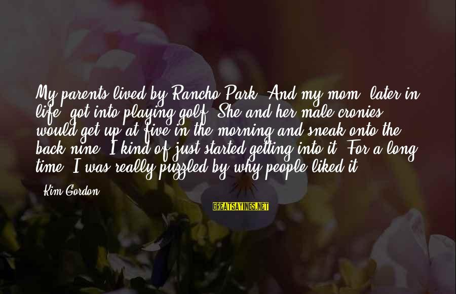 Golf And Life Sayings By Kim Gordon: My parents lived by Rancho Park. And my mom, later in life, got into playing