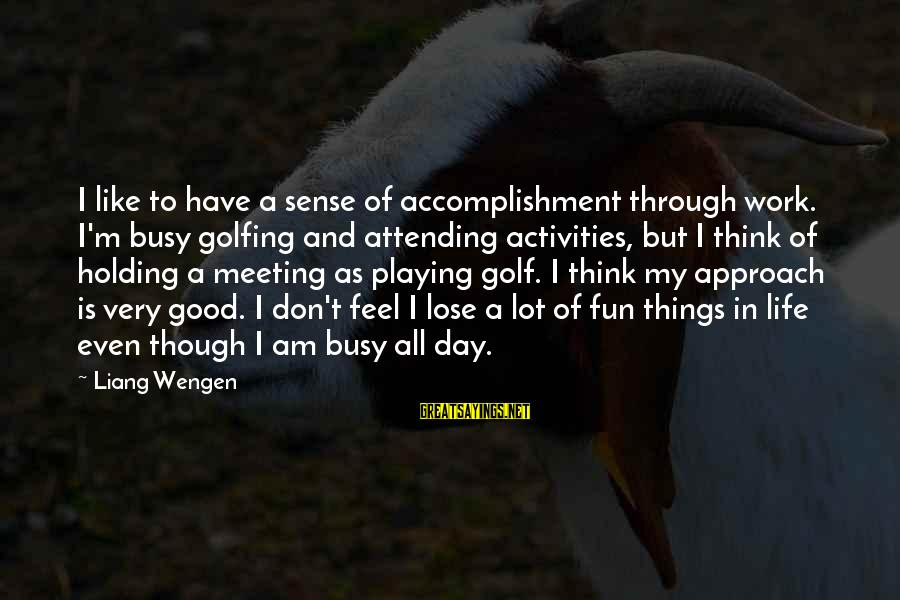 Golf And Life Sayings By Liang Wengen: I like to have a sense of accomplishment through work. I'm busy golfing and attending