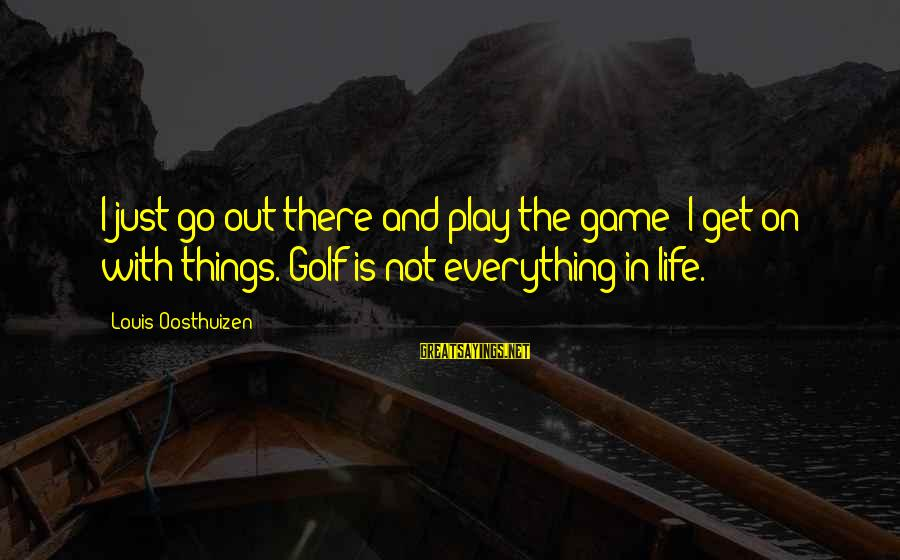 Golf And Life Sayings By Louis Oosthuizen: I just go out there and play the game; I get on with things. Golf