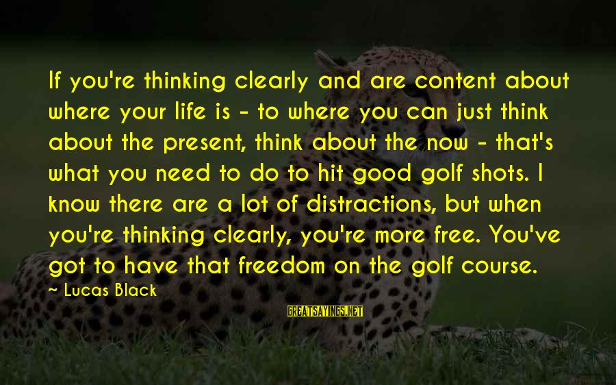 Golf And Life Sayings By Lucas Black: If you're thinking clearly and are content about where your life is - to where