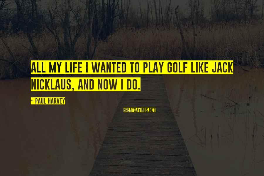Golf And Life Sayings By Paul Harvey: All my life I wanted to play golf like Jack Nicklaus, and now I do.