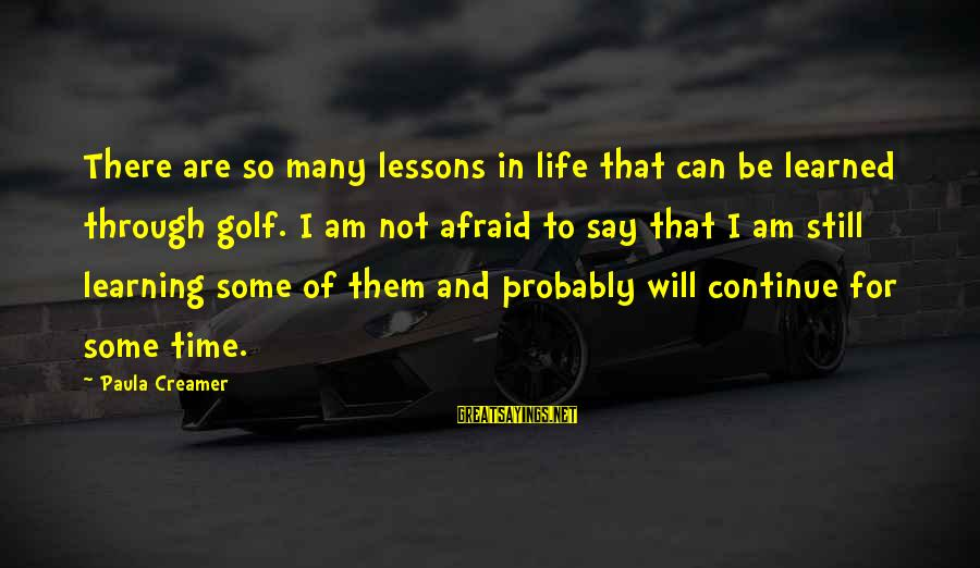 Golf And Life Sayings By Paula Creamer: There are so many lessons in life that can be learned through golf. I am