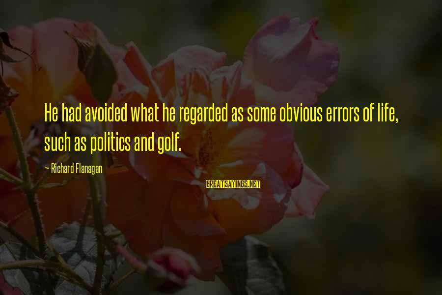 Golf And Life Sayings By Richard Flanagan: He had avoided what he regarded as some obvious errors of life, such as politics