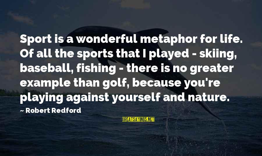 Golf And Life Sayings By Robert Redford: Sport is a wonderful metaphor for life. Of all the sports that I played -