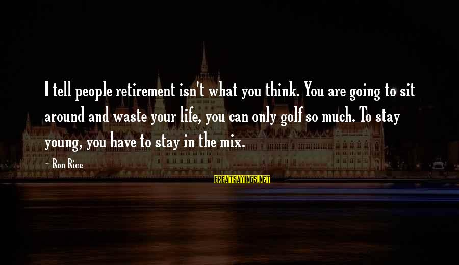 Golf And Life Sayings By Ron Rice: I tell people retirement isn't what you think. You are going to sit around and