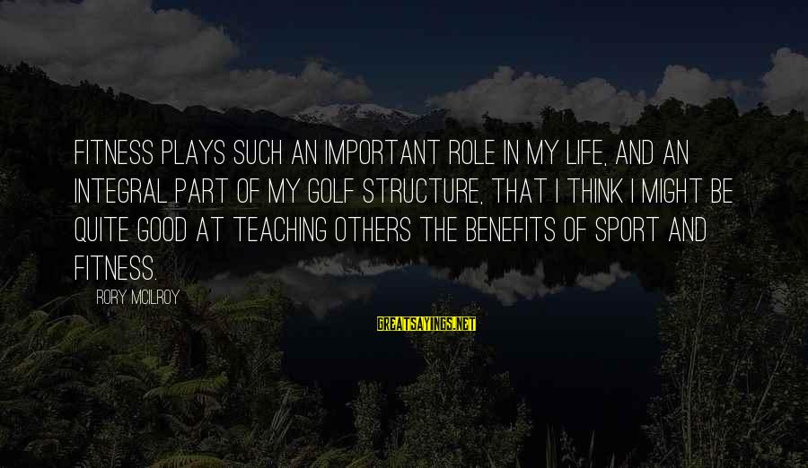 Golf And Life Sayings By Rory McIlroy: Fitness plays such an important role in my life, and an integral part of my