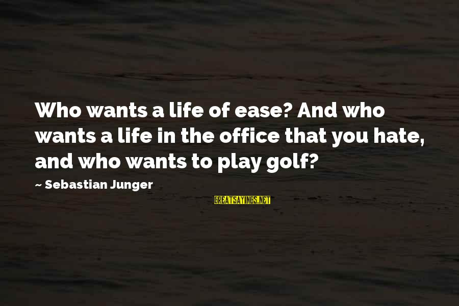 Golf And Life Sayings By Sebastian Junger: Who wants a life of ease? And who wants a life in the office that