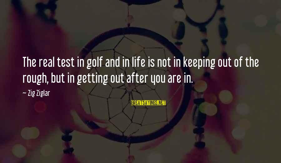 Golf And Life Sayings By Zig Ziglar: The real test in golf and in life is not in keeping out of the