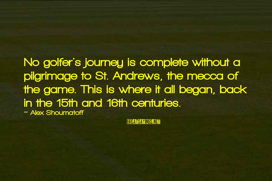Golfer Sayings By Alex Shoumatoff: No golfer's journey is complete without a pilgrimage to St. Andrews, the mecca of the