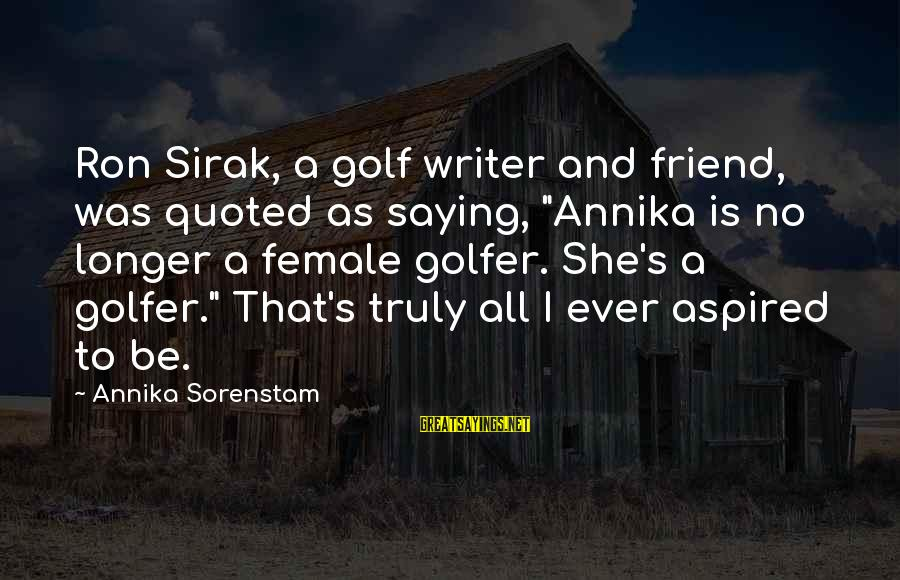 """Golfer Sayings By Annika Sorenstam: Ron Sirak, a golf writer and friend, was quoted as saying, """"Annika is no longer"""