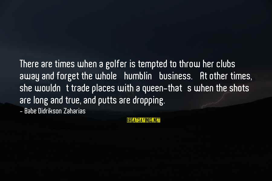 Golfer Sayings By Babe Didrikson Zaharias: There are times when a golfer is tempted to throw her clubs away and forget