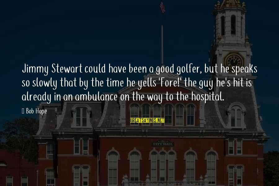 Golfer Sayings By Bob Hope: Jimmy Stewart could have been a good golfer, but he speaks so slowly that by