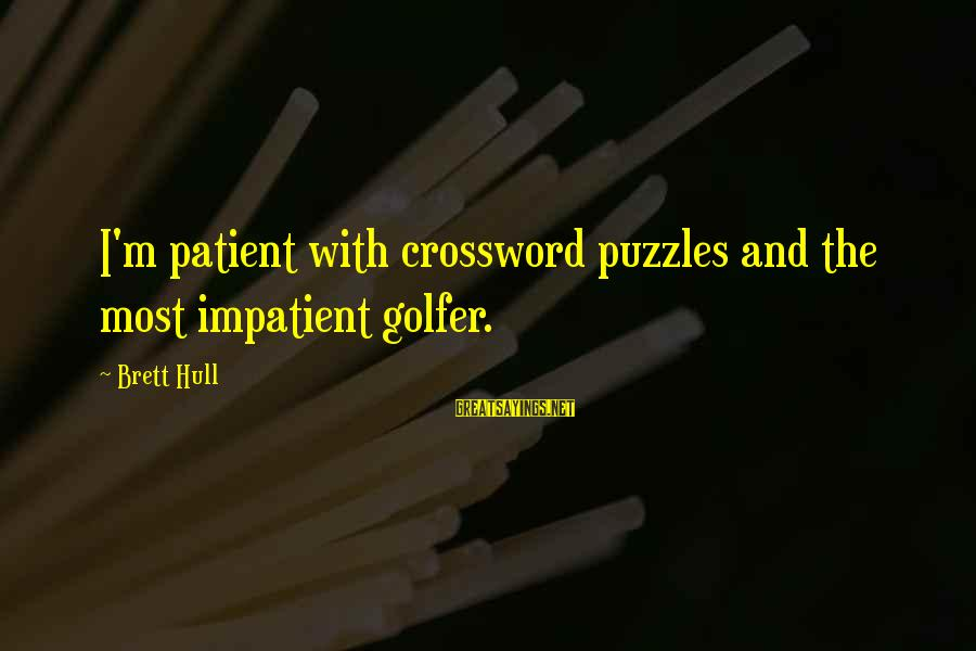 Golfer Sayings By Brett Hull: I'm patient with crossword puzzles and the most impatient golfer.