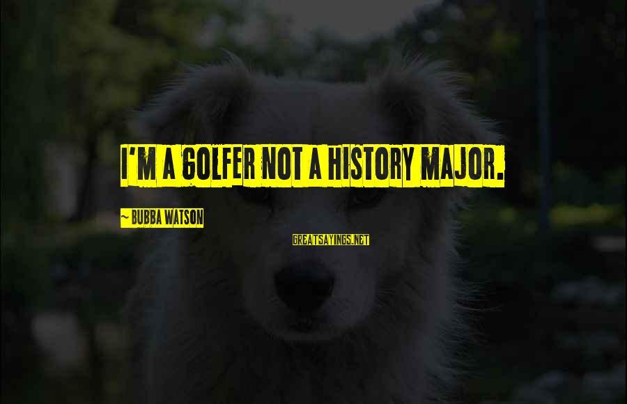Golfer Sayings By Bubba Watson: I'm a golfer not a history major.