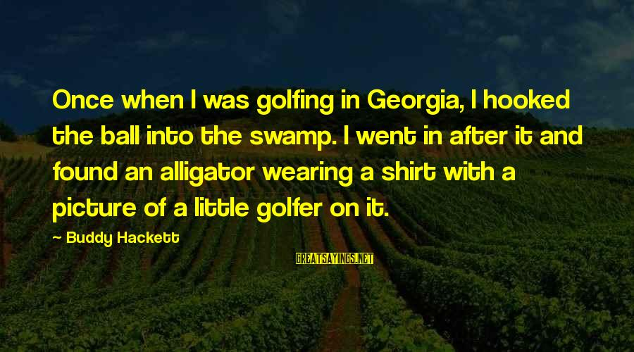 Golfer Sayings By Buddy Hackett: Once when I was golfing in Georgia, I hooked the ball into the swamp. I