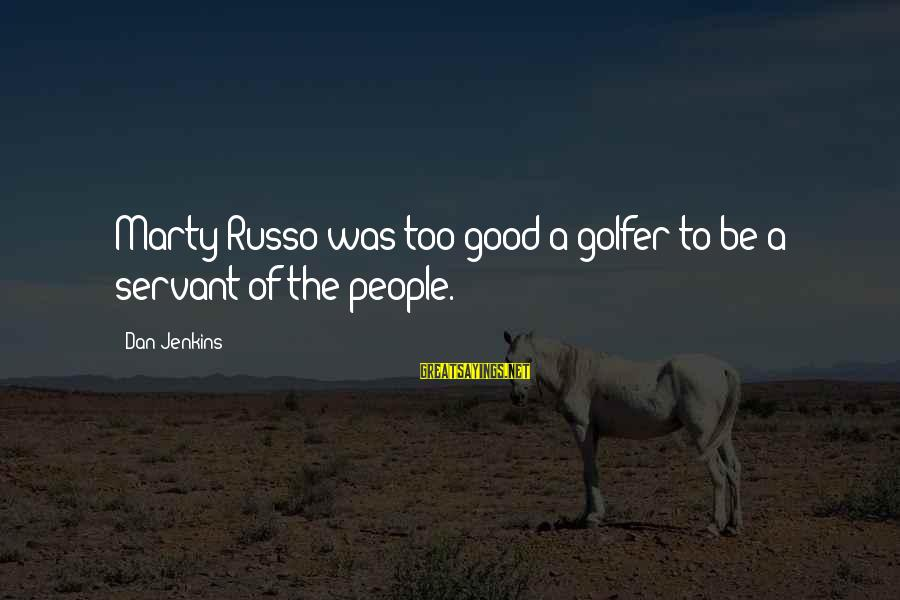 Golfer Sayings By Dan Jenkins: Marty Russo was too good a golfer to be a servant of the people.